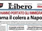 «Torna il colera a Napoli. Lo hanno portato gli immigrati»: bufera per il titolo di Libero