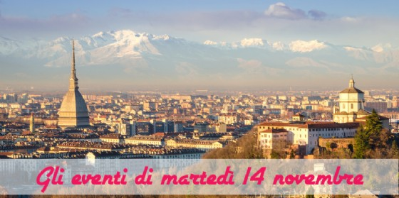 Torino, 8 cose da fare martedì 14 novembre