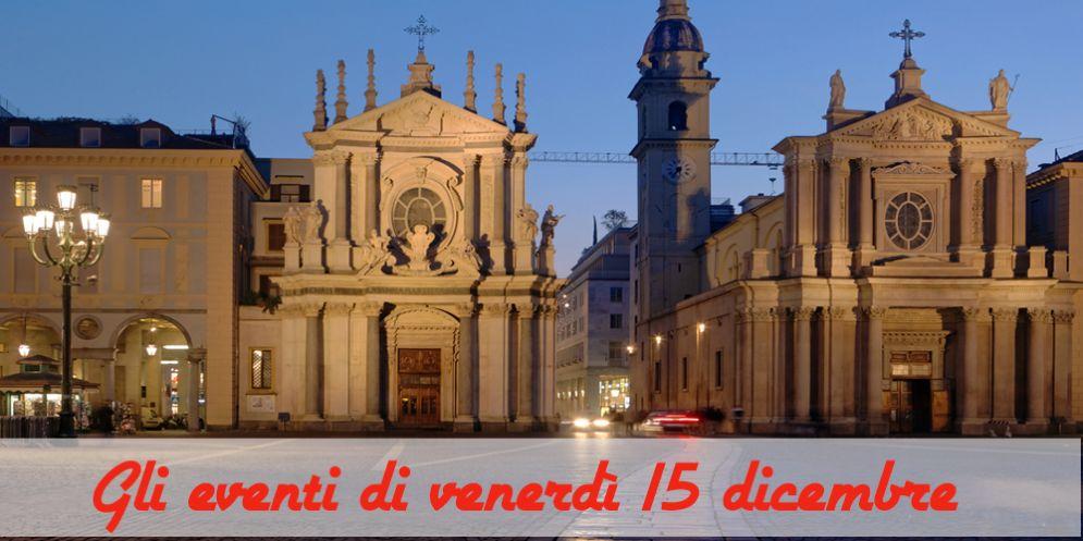 Torino, 7 cose da fare venerdì 15 dicembre